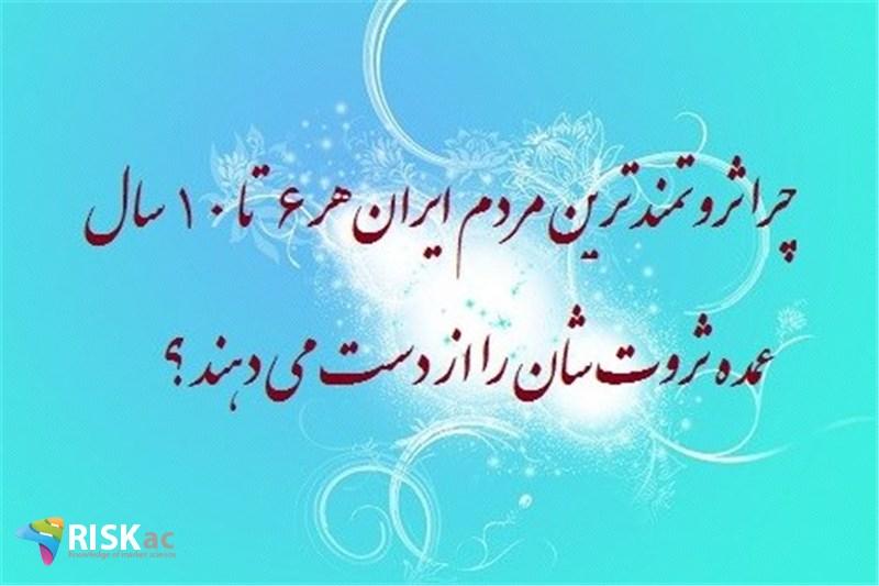 چرا ثروتمند ترین مردم ایران هر 6 تا 10 سال عمده ثروت شان را از دست می دهند ؟